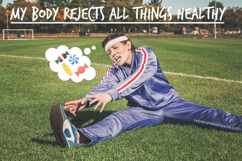 My Body Rejects All Things Healthy