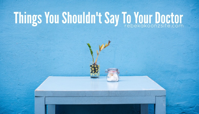 Things You Shouldn't Say to Your Doctor by Rebekah Koontz