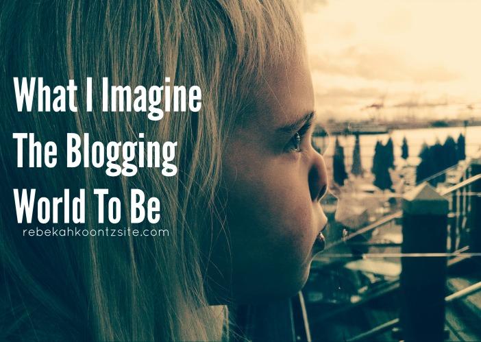 What I Imagine The Blogging World To Be Rebekah Koontz Site