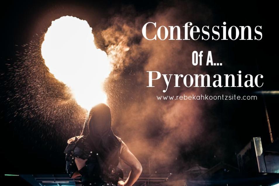 Confessions of a pyromaniac