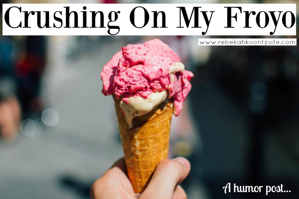 Crushing on my froyo a humor post Rebekah Koontz