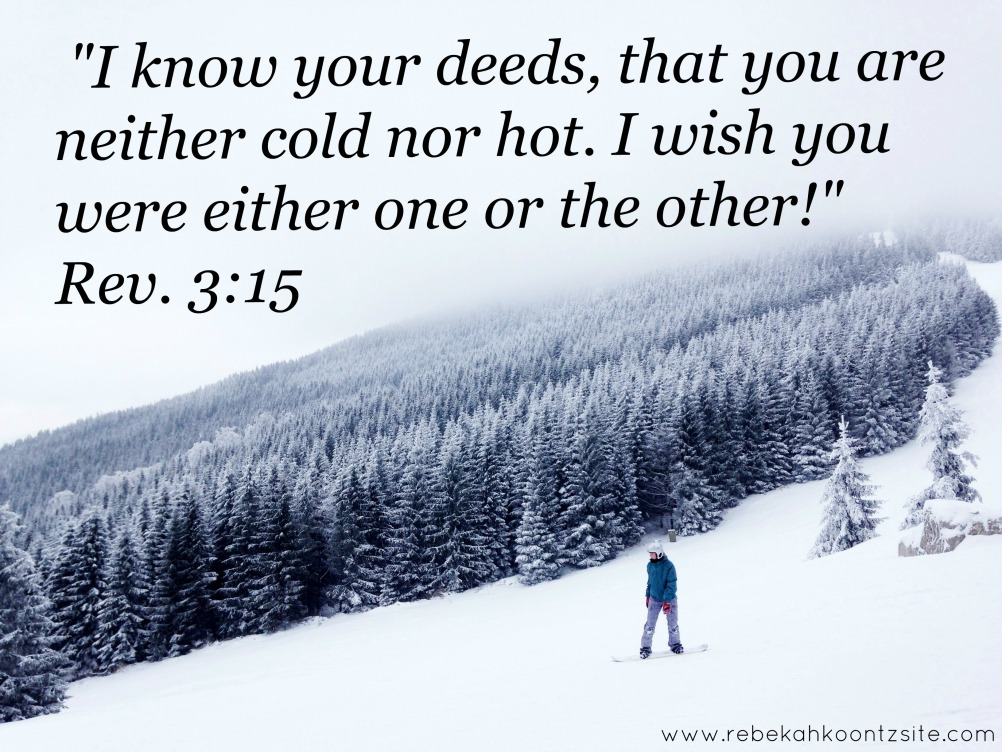 I know your deed that you are neither hot nor cold Revelation 3-15