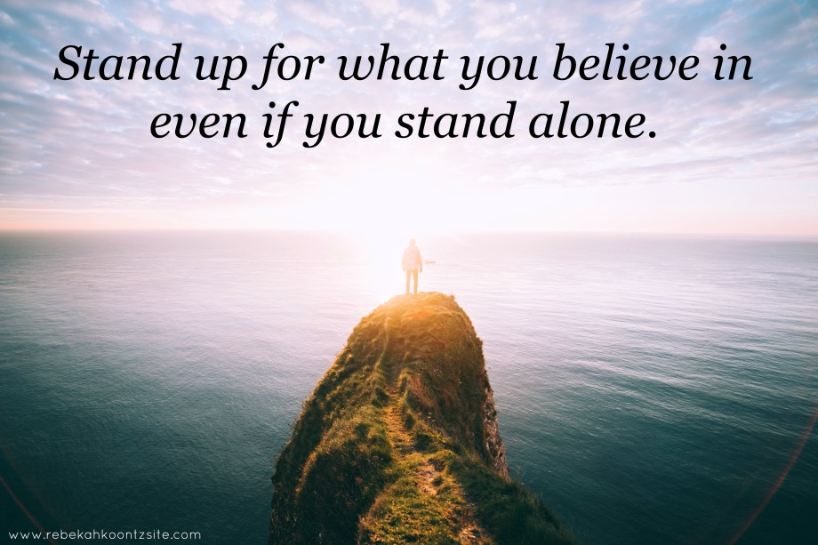 stand up for what you believe in even if you stand alone
